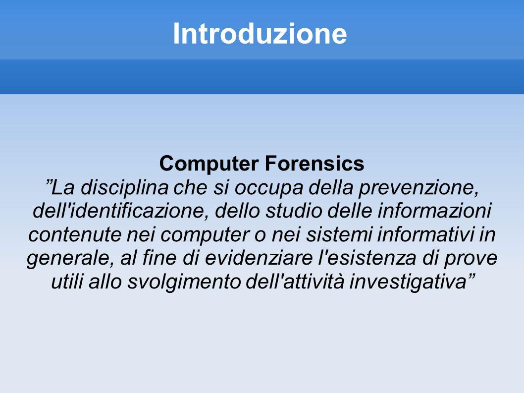 Introduzione Computer Forensics La disciplina che si occupa della prevenzione, dell identificazione, dello studio delle informazioni contenute nei computer o nei sistemi informativi in generale, al fine di evidenziare l esistenza di prove utili allo svolgimento dell attività investigativa