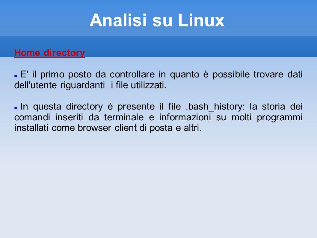 Analisi su Linux Home directory E il primo posto da controllare in quanto è possibile trovare dati dell utente riguardanti i file utilizzati.