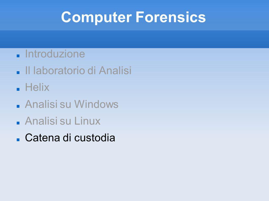 Computer Forensics Introduzione Il laboratorio di Analisi Helix Analisi su Windows Analisi su Linux Catena di custodia