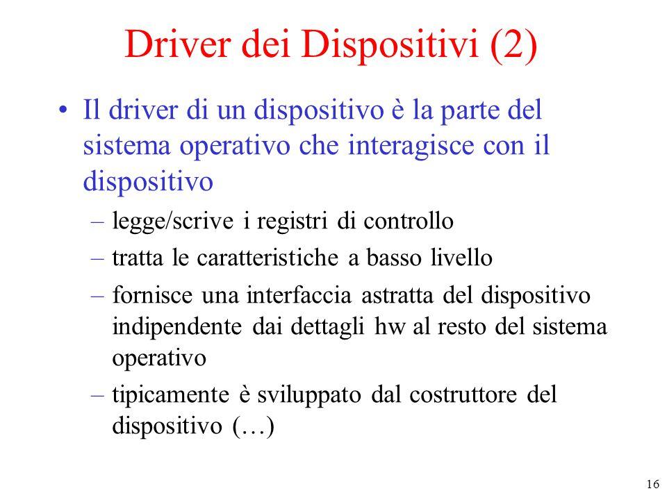 16 Driver dei Dispositivi (2) Il driver di un dispositivo è la parte del sistema operativo che interagisce con il dispositivo –legge/scrive i registri