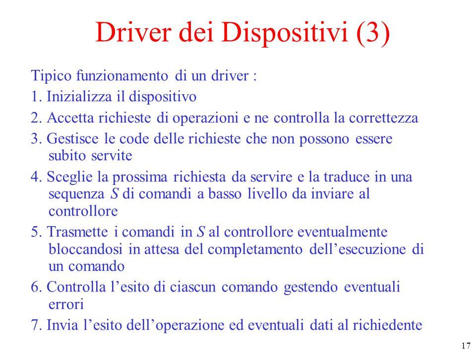 17 Driver dei Dispositivi (3) Tipico funzionamento di un driver : 1. Inizializza il dispositivo 2. Accetta richieste di operazioni e ne controlla la c