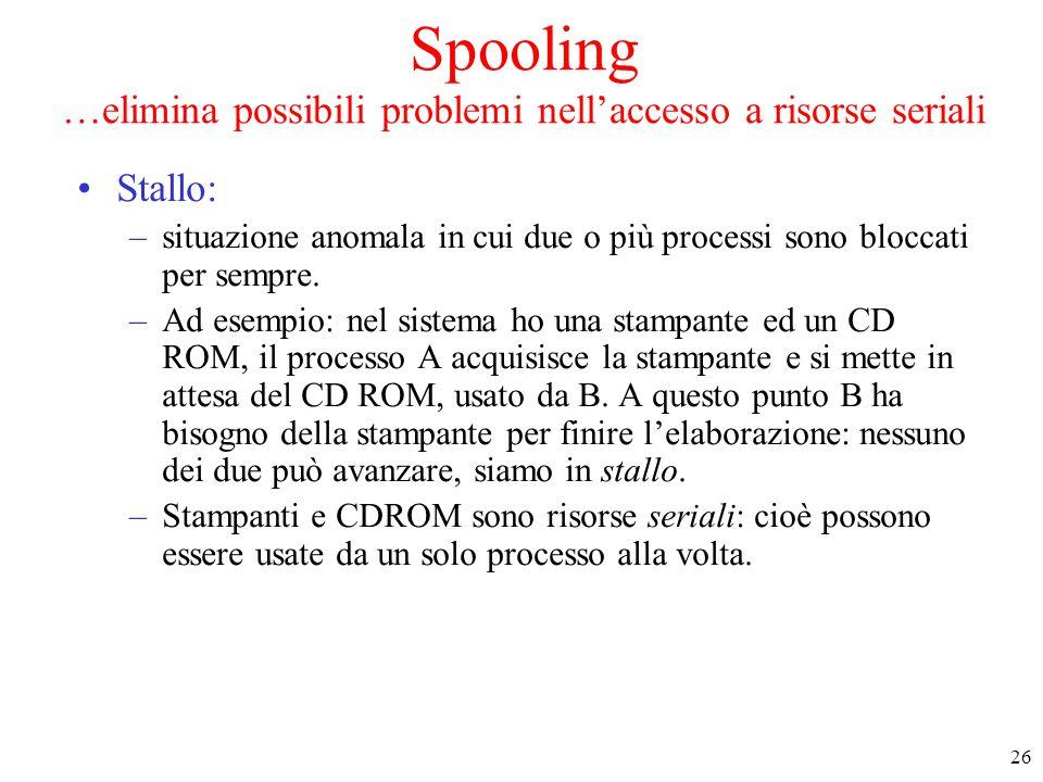 26 Spooling …elimina possibili problemi nell'accesso a risorse seriali Stallo: –situazione anomala in cui due o più processi sono bloccati per sempre.