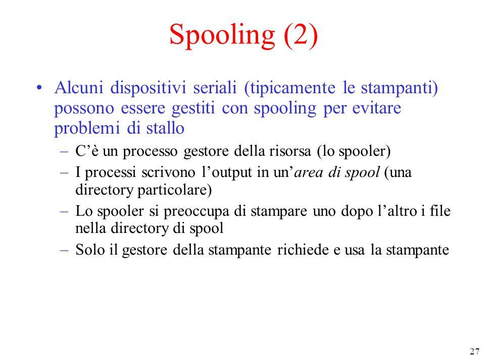 27 Spooling (2) Alcuni dispositivi seriali (tipicamente le stampanti) possono essere gestiti con spooling per evitare problemi di stallo –C'è un processo gestore della risorsa (lo spooler) –I processi scrivono l'output in un'area di spool (una directory particolare) –Lo spooler si preoccupa di stampare uno dopo l'altro i file nella directory di spool –Solo il gestore della stampante richiede e usa la stampante