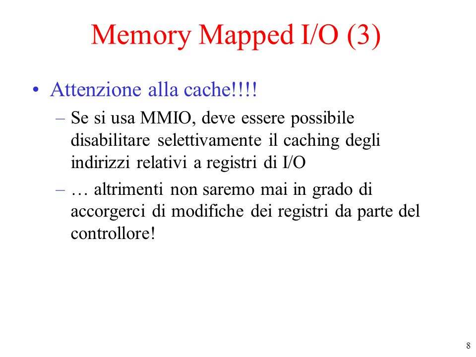 8 Memory Mapped I/O (3) Attenzione alla cache!!!! –Se si usa MMIO, deve essere possibile disabilitare selettivamente il caching degli indirizzi relati
