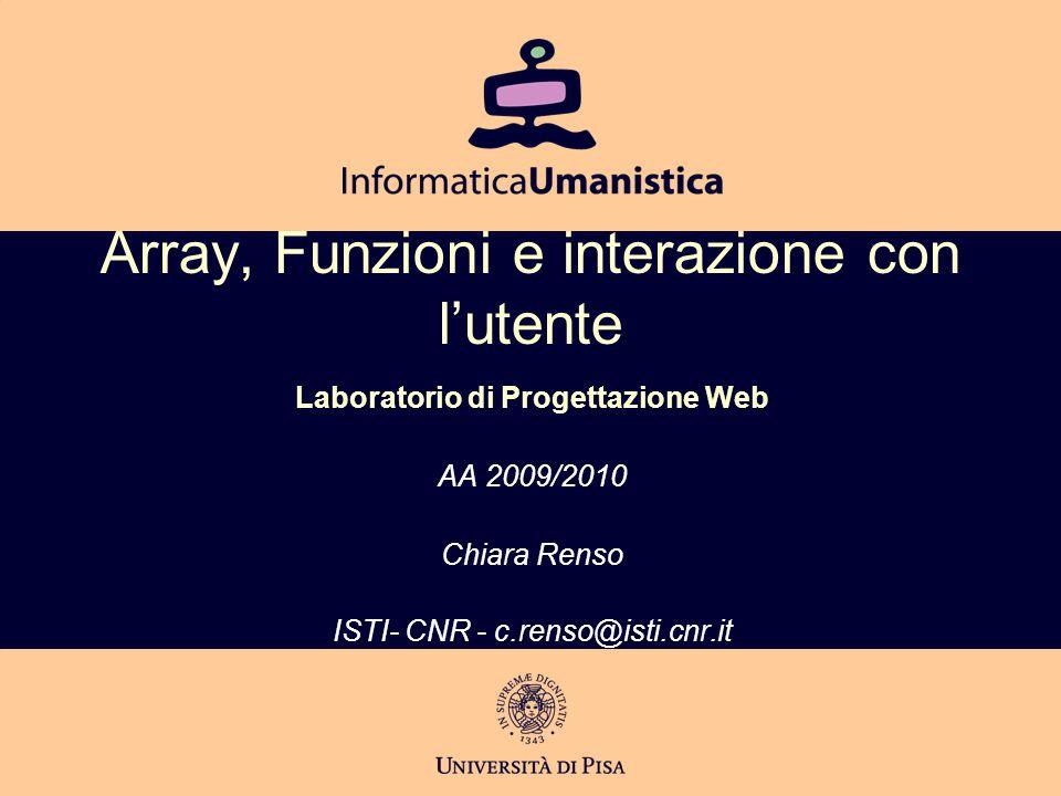 Array, Funzioni e interazione con l'utente Laboratorio di Progettazione Web AA 2009/2010 Chiara Renso ISTI- CNR - c.renso@isti.cnr.it