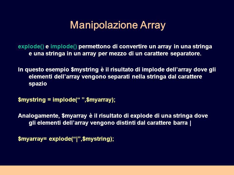 Manipolazione Array explode() e implode() permettono di convertire un array in una stringa e una stringa in un array per mezzo di un carattere separatore.