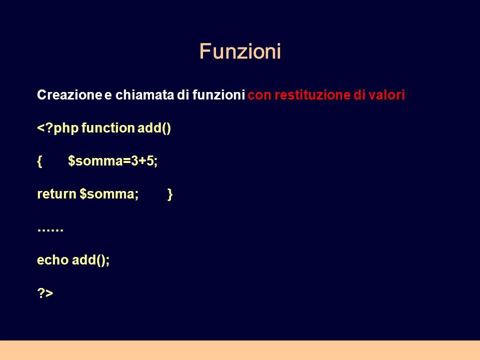 Funzioni Creazione e chiamata di funzioni con restituzione di valori < php function add() { $somma=3+5; return $somma; } …… echo add(); >