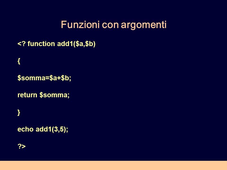 Funzioni con argomenti < function add1($a,$b) { $somma=$a+$b; return $somma; } echo add1(3,5); >
