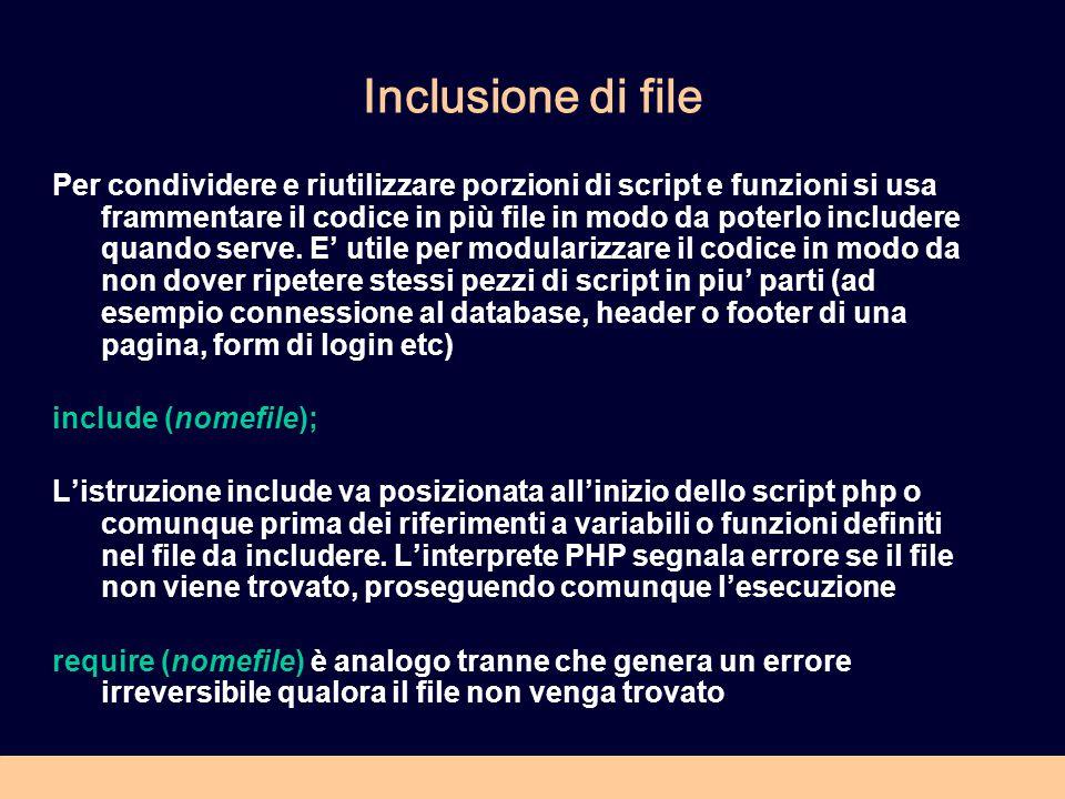 Inclusione di file Per condividere e riutilizzare porzioni di script e funzioni si usa frammentare il codice in più file in modo da poterlo includere quando serve.