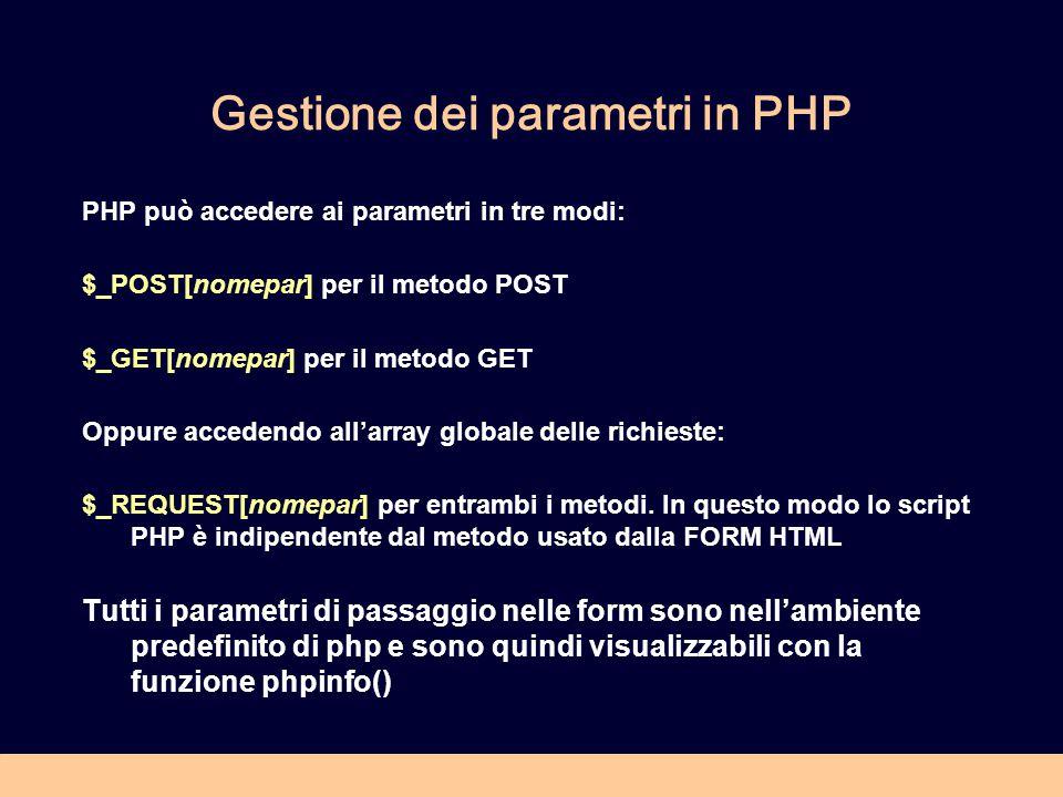Gestione dei parametri in PHP PHP può accedere ai parametri in tre modi: $_POST[nomepar] per il metodo POST $_GET[nomepar] per il metodo GET Oppure accedendo all'array globale delle richieste: $_REQUEST[nomepar] per entrambi i metodi.