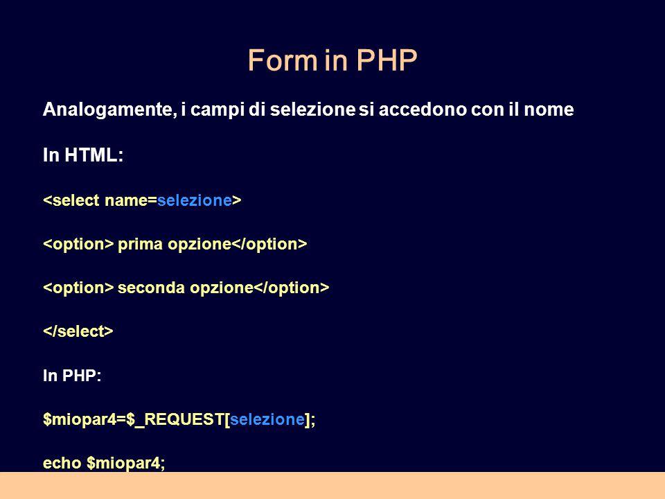 Form in PHP Analogamente, i campi di selezione si accedono con il nome In HTML: prima opzione seconda opzione In PHP: $miopar4=$_REQUEST[selezione]; echo $miopar4;