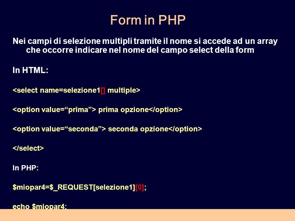 Form in PHP Nei campi di selezione multipli tramite il nome si accede ad un array che occorre indicare nel nome del campo select della form In HTML: prima opzione seconda opzione In PHP: $miopar4=$_REQUEST[selezione1][0]; echo $miopar4;