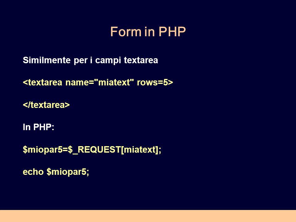 Form in PHP Similmente per i campi textarea In PHP: $miopar5=$_REQUEST[miatext]; echo $miopar5;