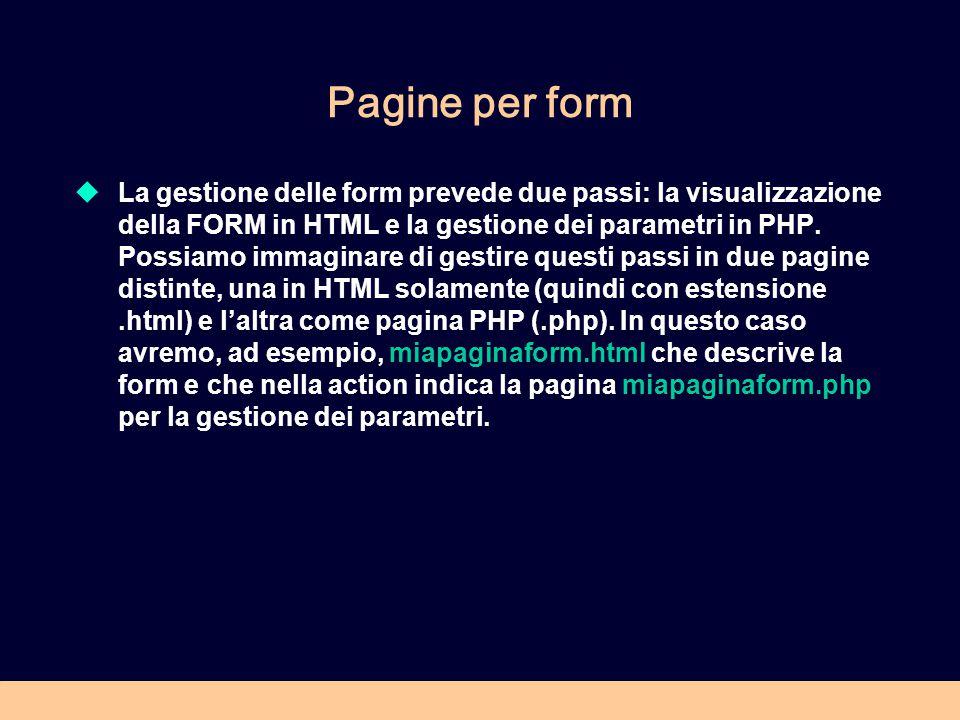 Pagine per form  La gestione delle form prevede due passi: la visualizzazione della FORM in HTML e la gestione dei parametri in PHP.