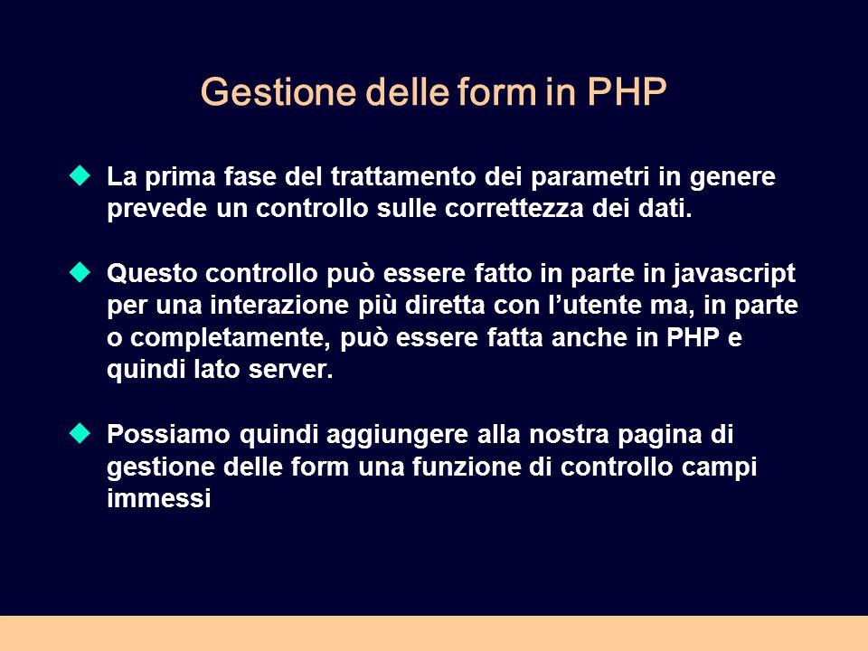 Gestione delle form in PHP  La prima fase del trattamento dei parametri in genere prevede un controllo sulle correttezza dei dati.