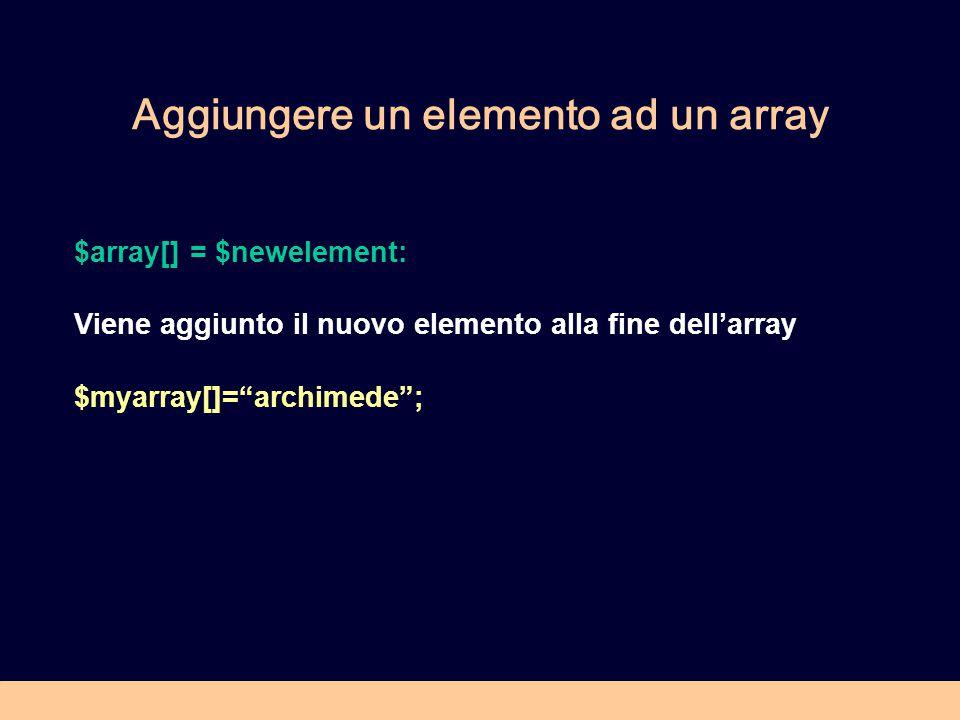 Aggiungere un elemento ad un array $array[] = $newelement: Viene aggiunto il nuovo elemento alla fine dell'array $myarray[]= archimede ;