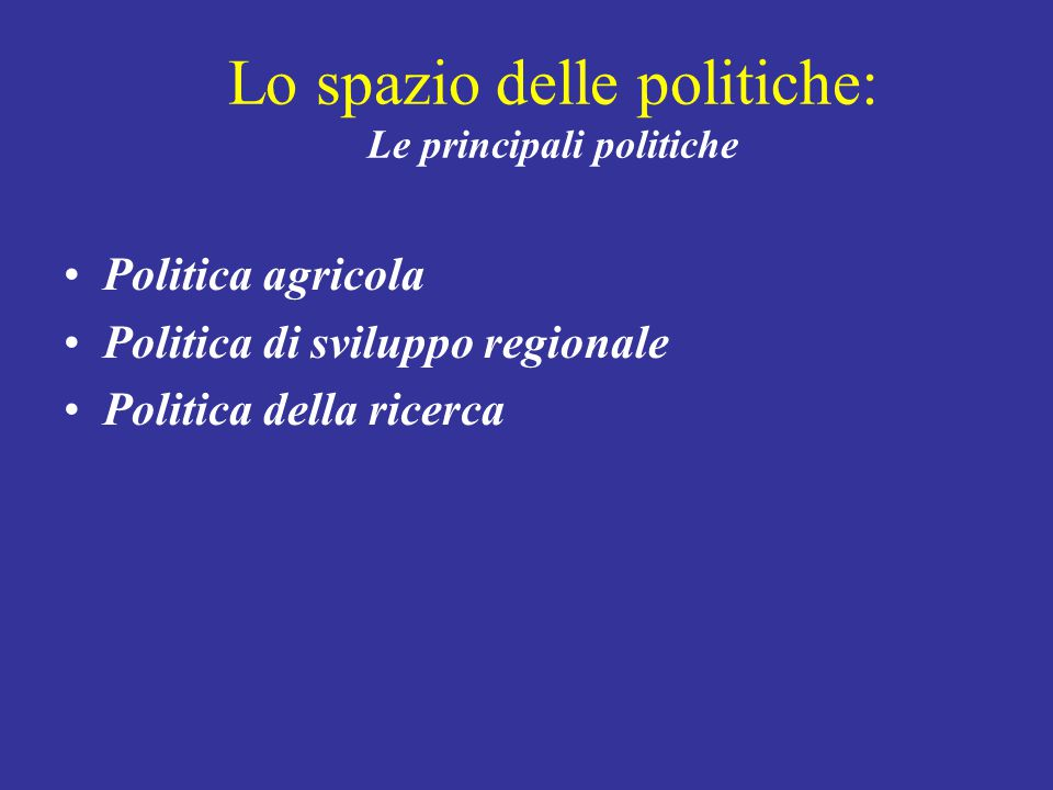 Lo spazio delle politiche: Le principali politiche Politica agricola Politica di sviluppo regionale Politica della ricerca