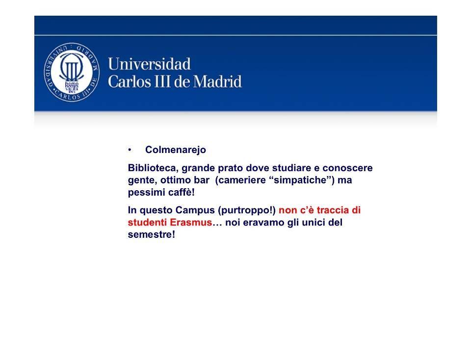 Sito Università: http://www.uc3m.es/ Application Deadlines: 1)Primo semestre / Anno intero : Maggio-Giugno 2009; 2)Secondo semestre : Novembre-Dicembre 2009 Organizzazioni Erasmus: ESN – CARLOS III http://www.esnuc3m.es/en