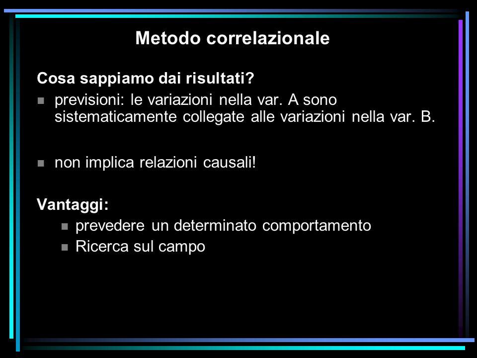 Metodo correlazionale Cosa sappiamo dai risultati? n previsioni: le variazioni nella var. A sono sistematicamente collegate alle variazioni nella var.