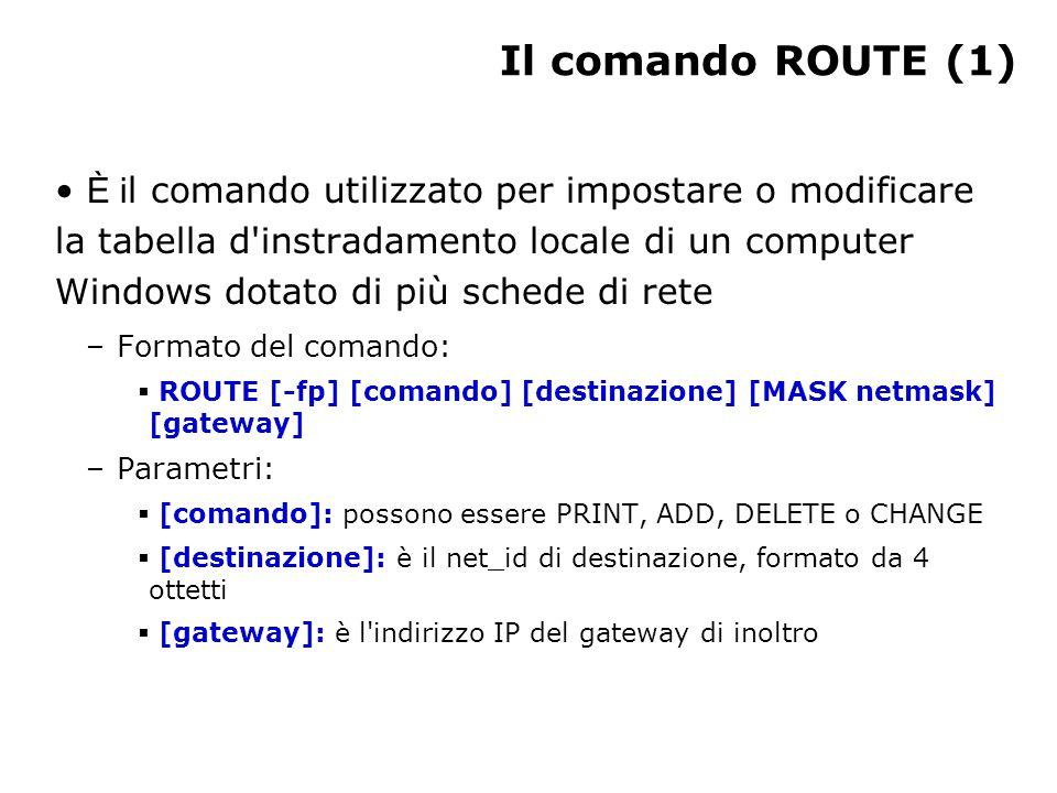 Il comando ROUTE (1) È i l comando utilizzato per impostare o modificare la tabella d instradamento locale di un computer Windows dotato di più schede di rete –Formato del comando:  ROUTE [-fp] [comando] [destinazione] [MASK netmask] [gateway] –Parametri:  [comando]: possono essere PRINT, ADD, DELETE o CHANGE  [destinazione]: è il net_id di destinazione, formato da 4 ottetti  [gateway]: è l indirizzo IP del gateway di inoltro