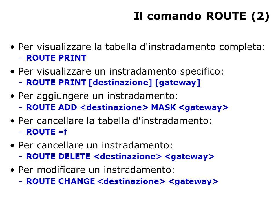 Il comando ROUTE (2) Per visualizzare la tabella d instradamento completa: –ROUTE PRINT Per visualizzare un instradamento specifico: –ROUTE PRINT [destinazione] [gateway] Per aggiungere un instradamento: –ROUTE ADD MASK Per cancellare la tabella d instradamento: –ROUTE –f Per cancellare un instradamento: –ROUTE DELETE Per modificare un instradamento: –ROUTE CHANGE
