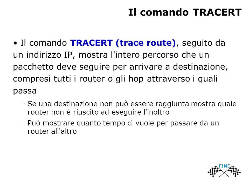 Il comando TRACERT Il comando TRACERT (trace route), seguito da un indirizzo IP, mostra l intero percorso che un pacchetto deve seguire per arrivare a destinazione, compresi tutti i router o gli hop attraverso i quali passa –Se una destinazione non può essere raggiunta mostra quale router non è riuscito ad eseguire l inoltro –Può mostrare quanto tempo ci vuole per passare da un router all altro FINE