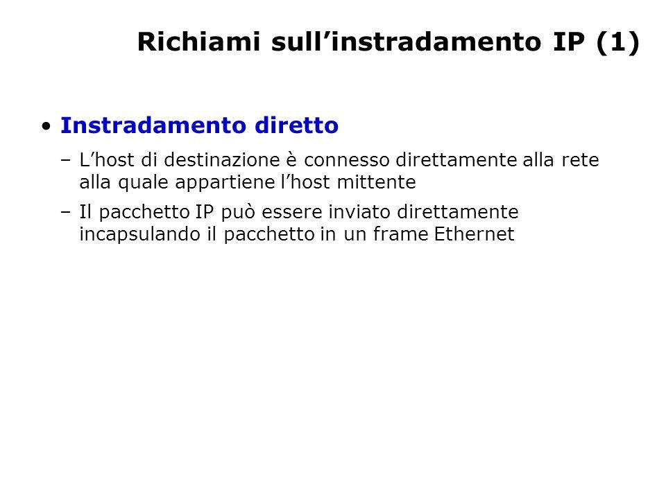 Richiami sull'instradamento IP (1) Instradamento diretto –L'host di destinazione è connesso direttamente alla rete alla quale appartiene l'host mittente –Il pacchetto IP può essere inviato direttamente incapsulando il pacchetto in un frame Ethernet