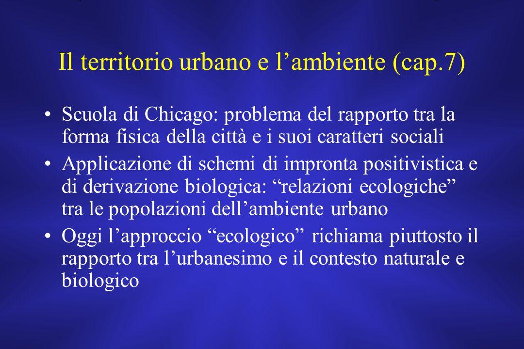 Il territorio urbano e l'ambiente (cap.7) Scuola di Chicago: problema del rapporto tra la forma fisica della città e i suoi caratteri sociali Applicaz
