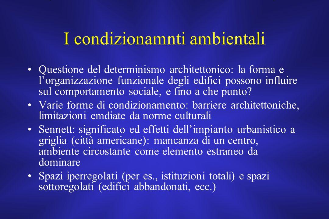 I condizionamnti ambientali Questione del determinismo architettonico: la forma e l'organizzazione funzionale degli edifici possono influire sul comportamento sociale, e fino a che punto.