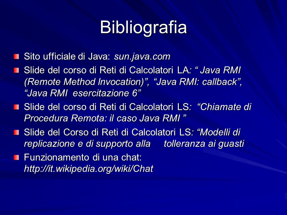 """Bibliografia Sito ufficiale di Java: sun.java.com Slide del corso di Reti di Calcolatori LA: """" Java RMI (Remote Method Invocation)"""", """"Java RMI: callba"""