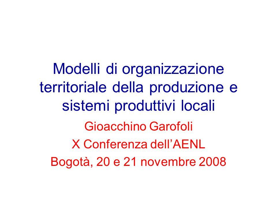 Modelli di organizzazione territoriale della produzione e sistemi produttivi locali Gioacchino Garofoli X Conferenza dell'AENL Bogotà, 20 e 21 novembre 2008