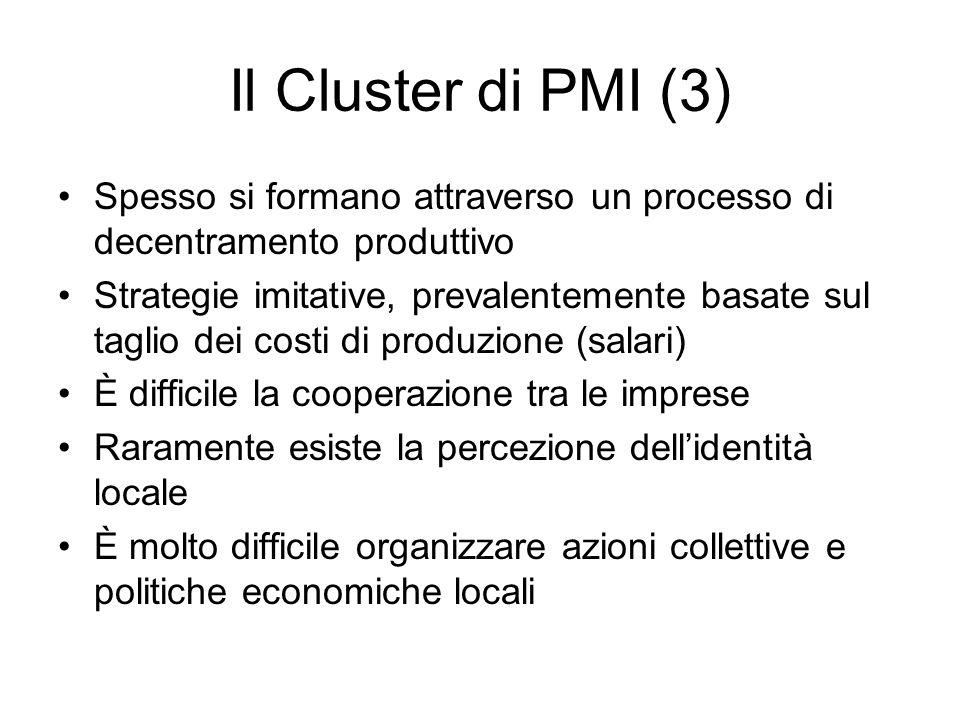 Il Cluster di PMI (3) Spesso si formano attraverso un processo di decentramento produttivo Strategie imitative, prevalentemente basate sul taglio dei costi di produzione (salari) È difficile la cooperazione tra le imprese Raramente esiste la percezione dell'identità locale È molto difficile organizzare azioni collettive e politiche economiche locali