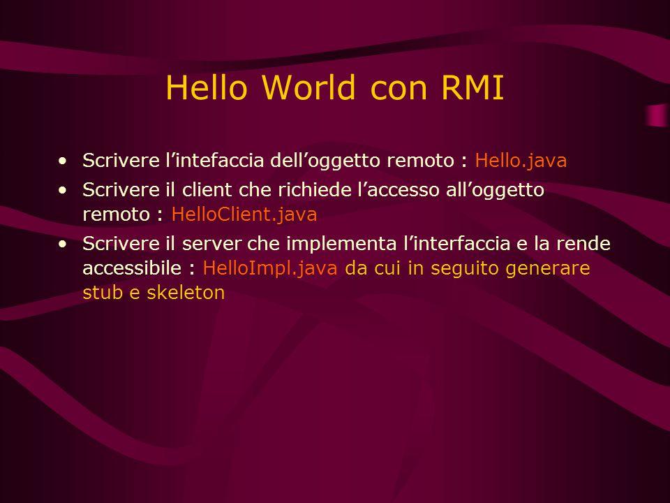 Hello World con RMI Scrivere l'intefaccia dell'oggetto remoto : Hello.java Scrivere il client che richiede l'accesso all'oggetto remoto : HelloClient.java Scrivere il server che implementa l'interfaccia e la rende accessibile : HelloImpl.java da cui in seguito generare stub e skeleton