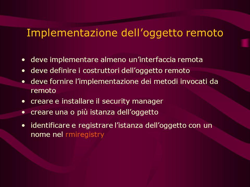 Implementazione dell'oggetto remoto deve implementare almeno un'interfaccia remota deve definire i costruttori dell'oggetto remoto deve fornire l'implementazione dei metodi invocati da remoto creare e installare il security manager creare una o più istanza dell'oggetto identificare e registrare l'istanza dell'oggetto con un nome nel rmiregistry