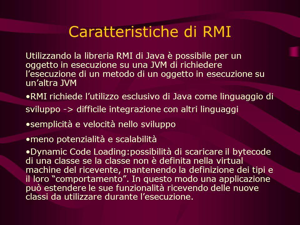 Caratteristiche di RMI Utilizzando la libreria RMI di Java è possibile per un oggetto in esecuzione su una JVM di richiedere l'esecuzione di un metodo di un oggetto in esecuzione su un'altra JVM RMI richiede l'utilizzo esclusivo di Java come linguaggio di sviluppo -> difficile integrazione con altri linguaggi semplicità e velocità nello sviluppo meno potenzialità e scalabilità Dynamic Code Loading:possibilità di scaricare il bytecode di una classe se la classe non è definita nella virtual machine del ricevente, mantenendo la definizione dei tipi e il loro comportamento .