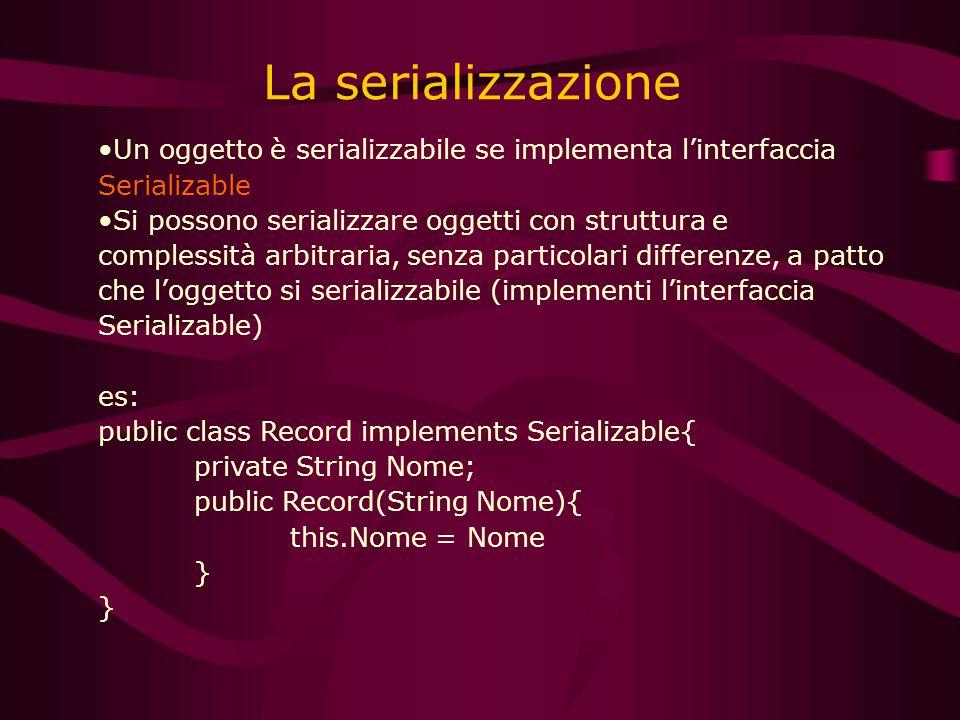 La serializzazione Un oggetto è serializzabile se implementa l'interfaccia Serializable Si possono serializzare oggetti con struttura e complessità arbitraria, senza particolari differenze, a patto che l'oggetto si serializzabile (implementi l'interfaccia Serializable) es: public class Record implements Serializable{ private String Nome; public Record(String Nome){ this.Nome = Nome }