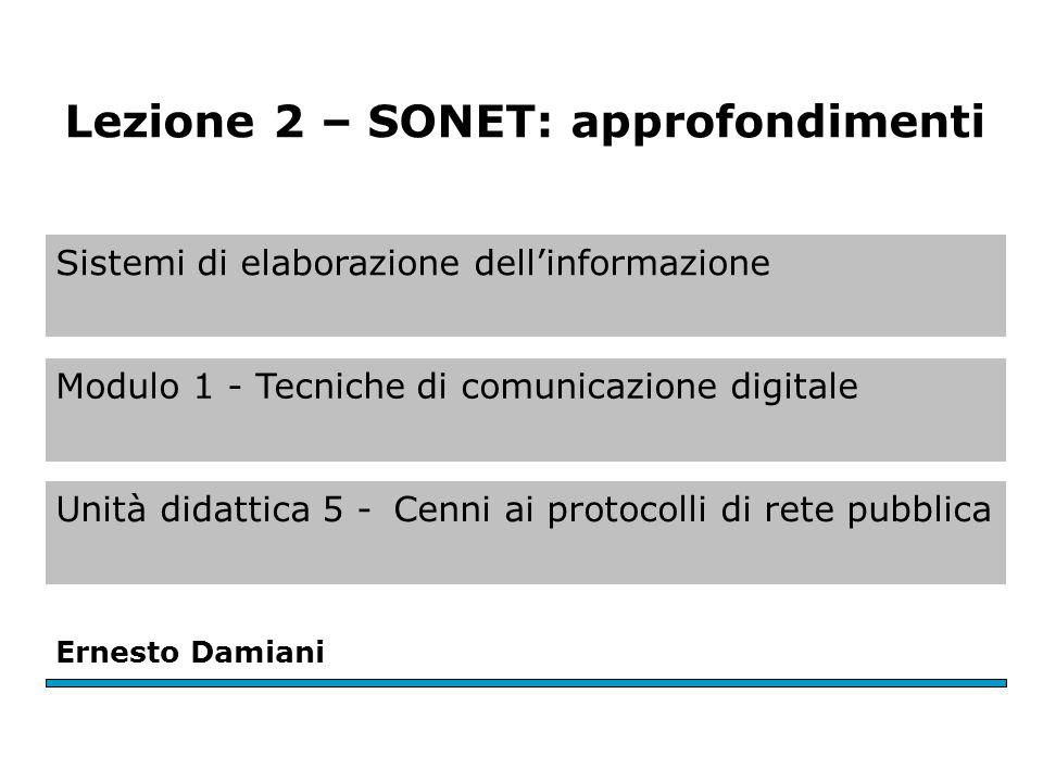 Sistemi di elaborazione dell'informazione Modulo 1 - Tecniche di comunicazione digitale Unità didattica 5 -Cenni ai protocolli di rete pubblica Ernesto Damiani Lezione 2 – SONET: approfondimenti
