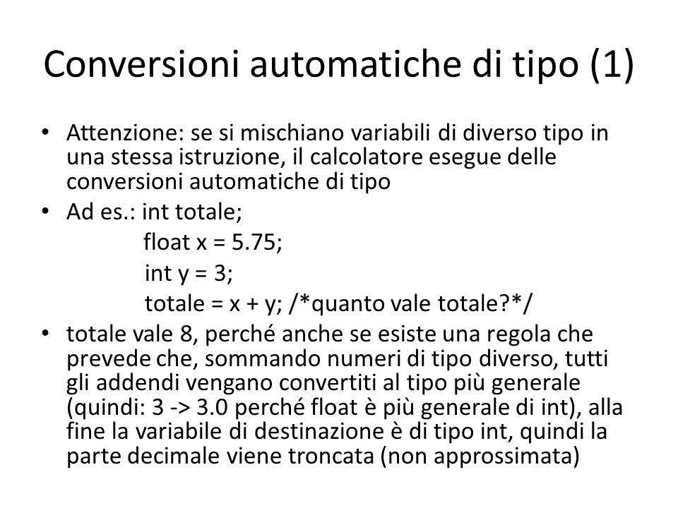 Conversioni automatiche di tipo (1) Attenzione: se si mischiano variabili di diverso tipo in una stessa istruzione, il calcolatore esegue delle conversioni automatiche di tipo Ad es.: int totale; float x = 5.75; int y = 3; totale = x + y; /*quanto vale totale?*/ totale vale 8, perché anche se esiste una regola che prevede che, sommando numeri di tipo diverso, tutti gli addendi vengano convertiti al tipo più generale (quindi: 3 -> 3.0 perché float è più generale di int), alla fine la variabile di destinazione è di tipo int, quindi la parte decimale viene troncata (non approssimata)