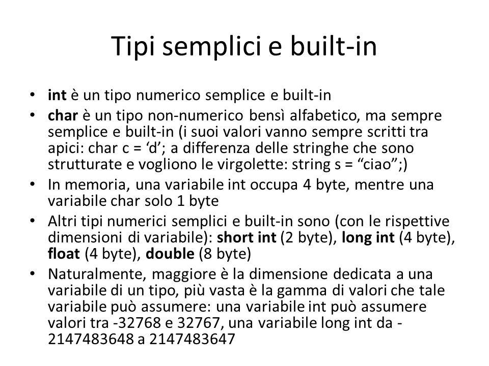 Tipi semplici e built-in int è un tipo numerico semplice e built-in char è un tipo non-numerico bensì alfabetico, ma sempre semplice e built-in (i suoi valori vanno sempre scritti tra apici: char c = 'd'; a differenza delle stringhe che sono strutturate e vogliono le virgolette: string s = ciao ;) In memoria, una variabile int occupa 4 byte, mentre una variabile char solo 1 byte Altri tipi numerici semplici e built-in sono (con le rispettive dimensioni di variabile): short int (2 byte), long int (4 byte), float (4 byte), double (8 byte) Naturalmente, maggiore è la dimensione dedicata a una variabile di un tipo, più vasta è la gamma di valori che tale variabile può assumere: una variabile int può assumere valori tra -32768 e 32767, una variabile long int da - 2147483648 a 2147483647