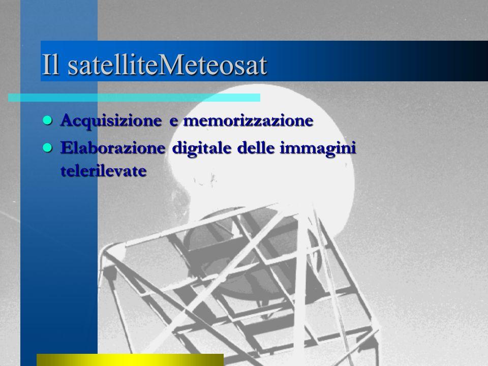 Il satelliteMeteosat Acquisizione e memorizzazione Acquisizione e memorizzazione Elaborazione digitale delle immagini telerilevate Elaborazione digitale delle immagini telerilevate