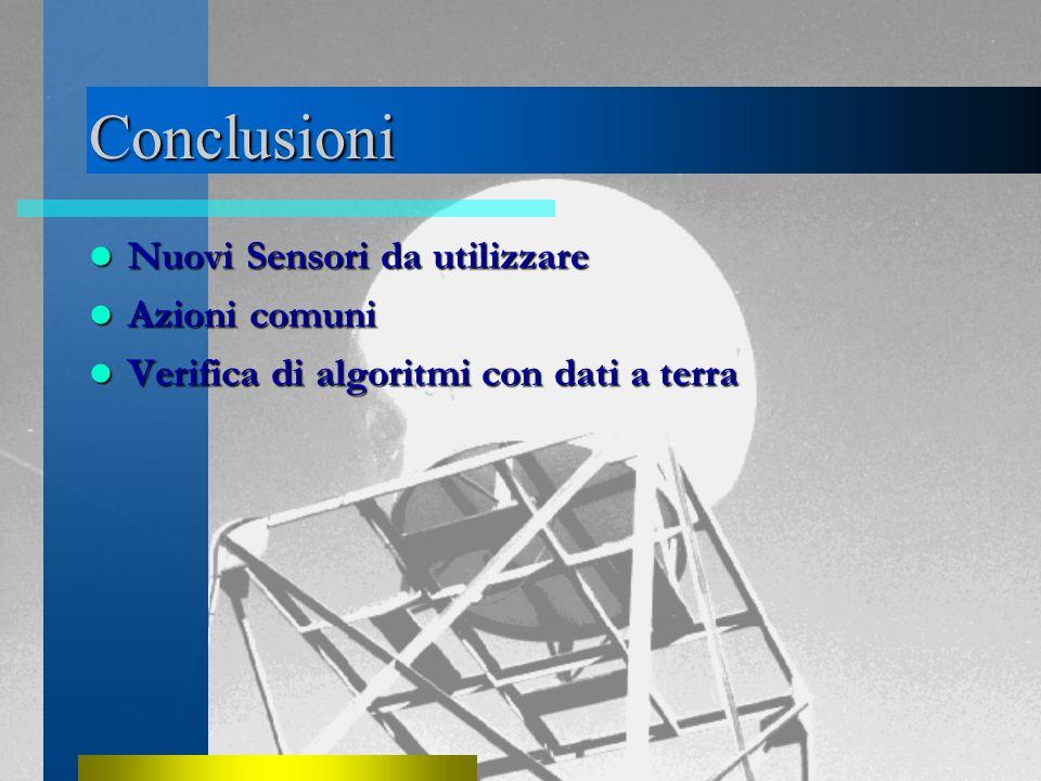 Conclusioni Nuovi Sensori da utilizzare Nuovi Sensori da utilizzare Azioni comuni Azioni comuni Verifica di algoritmi con dati a terra Verifica di algoritmi con dati a terra