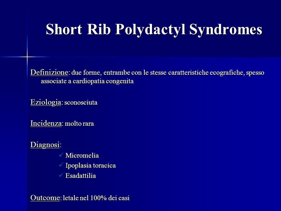 Short Rib Polydactyl Syndromes Definizione: due forme, entrambe con le stesse caratteristiche ecografiche, spesso associate a cardiopatia congenita Eziologia: sconosciuta Incidenza: molto rara Diagnosi: Micromelia Micromelia Ipoplasia toracica Ipoplasia toracica Esadattilia Esadattilia Outcome : letale nel 100% dei casi