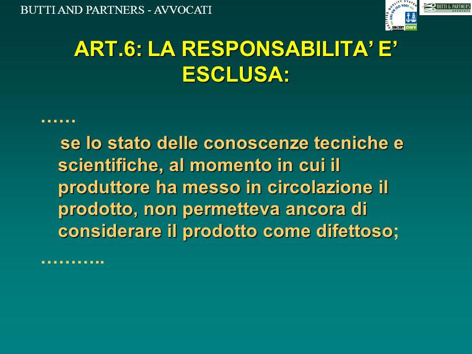 BUTTI AND PARTNERS - AVVOCATI ART.6: LA RESPONSABILITA' E' ESCLUSA: …… se lo stato delle conoscenze tecniche e scientifiche, al momento in cui il prod