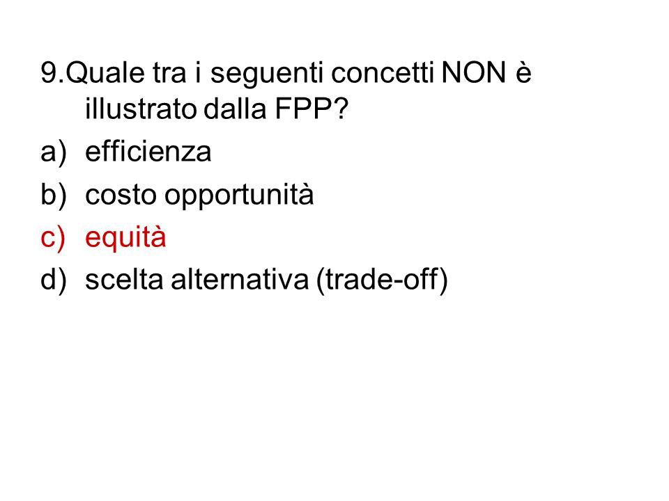 9.Quale tra i seguenti concetti NON è illustrato dalla FPP? a)efficienza b)costo opportunità c)equità d)scelta alternativa (trade-off)