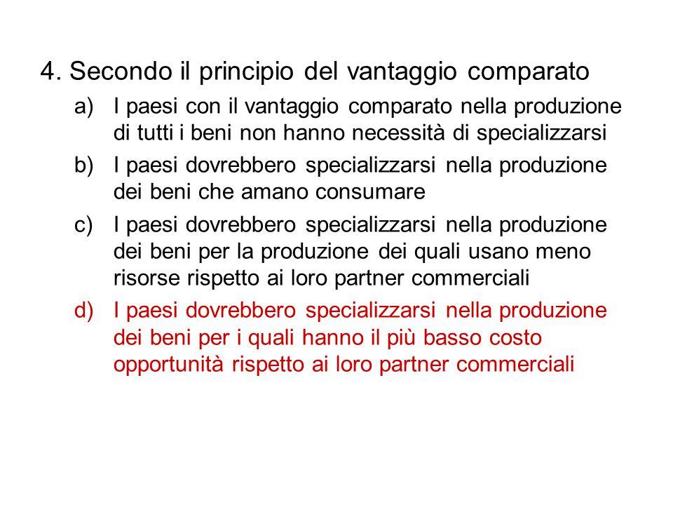 4. Secondo il principio del vantaggio comparato a)I paesi con il vantaggio comparato nella produzione di tutti i beni non hanno necessità di specializ