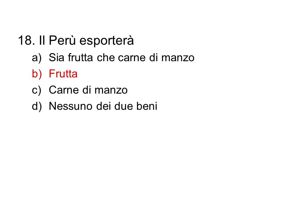 18. Il Perù esporterà a)Sia frutta che carne di manzo b)Frutta c)Carne di manzo d)Nessuno dei due beni