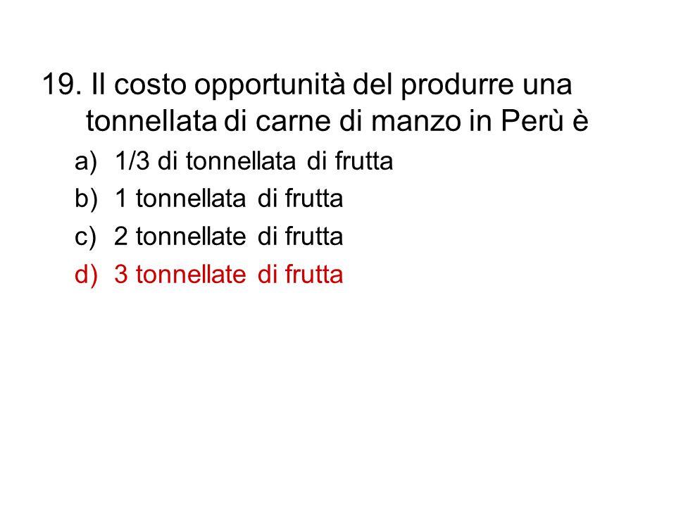 19. Il costo opportunità del produrre una tonnellata di carne di manzo in Perù è a)1/3 di tonnellata di frutta b)1 tonnellata di frutta c)2 tonnellate