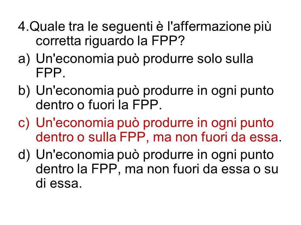 4.Quale tra le seguenti è l'affermazione più corretta riguardo la FPP? a)Un'economia può produrre solo sulla FPP. b)Un'economia può produrre in ogni p