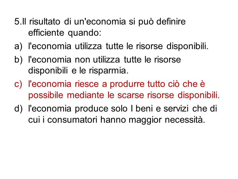 5.Il risultato di un'economia si può definire efficiente quando: a)l'economia utilizza tutte le risorse disponibili. b)l'economia non utilizza tutte l