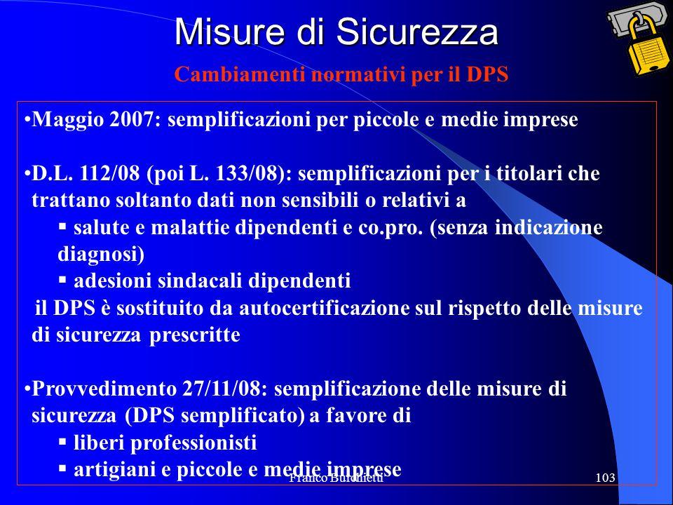 Franco Burchietti103 Misure di Sicurezza Cambiamenti normativi per il DPS Maggio 2007: semplificazioni per piccole e medie imprese D.L. 112/08 (poi L.